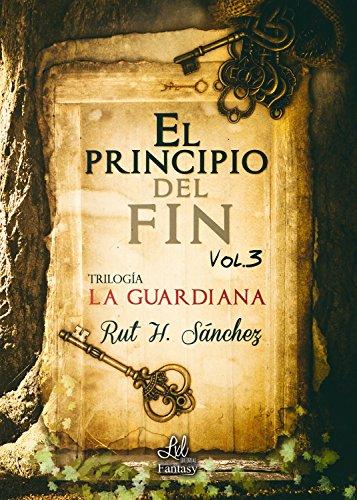 El principio del fin (Trilogía La Guardiana nº 3) por Rut H. Sánchez