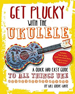 Get Plucky with the Ukulele: How To Play Ukulele in Easy-to-Follow Steps (English Edition) par [Grove-White, Will]