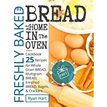 Freshly baked bread at home in the oven.Cookbook 25 recipes for whole grain bread, multigrain bread,enriched bread, bagels, and crackers.Full Color (English Edition)
