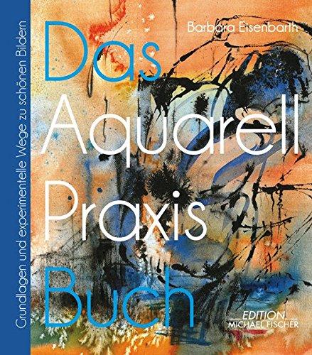 Das Aquarell-Praxis-Buch: Grundlagen und experimentelle Wege zu schönen Bildern (Das Praxisbuch /...