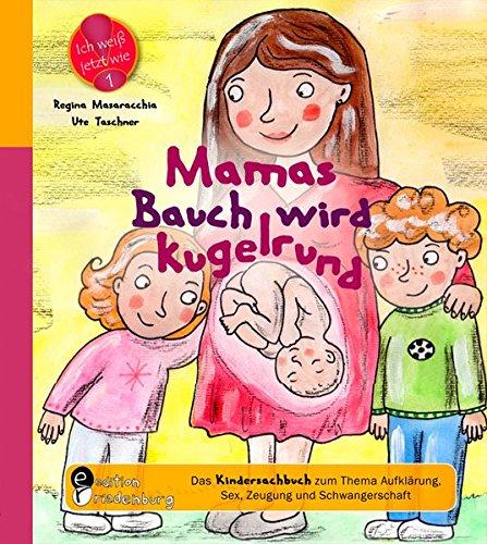 Mamas Bauch wird kugelrund - Das Kindersachbuch zum Thema Aufklärung, Sex, Zeugung und Schwangerschaft (Ich weiß jetzt wie!)