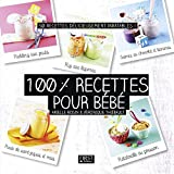 100% recettes pour bébé : 50 recettes délicieusement inratables !