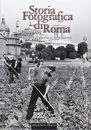 Storia fotografica di Roma. Dagli orti di guerra al neorealismo (1940-1949). Ediz. illustrata