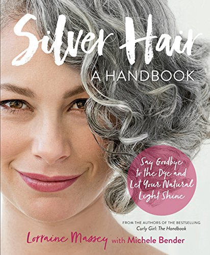 Silver Hair: Say Goodbye to the Dye and Let Your Natural Light Shine; A Handbook por Lorraine Massey