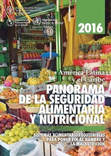 America Latina y el Caribe: Panorama de la seguridad alimentaria y nutricional 2016: Sistemas alimentarios sostenibles para poner fin al hambre y la malnutricion