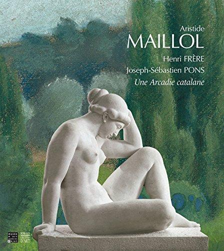 Aristide Maillol, Henri Frre, Joseph-Sbastien Pons : Une Arcadie catalane