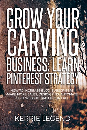 Grow Your Carving Business: Learn Pinterest Strategy: How to Increase Blog Subscribers, Make More Sales, Design Pins, Automate & Get Website Traffic for Free (English Edition)