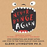 Never Binge Again: Reprogram Yourself to Think Like a Permanently Thin Person