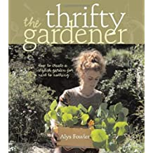 The Thrifty Gardener: How to Create a Stylish Garden for Next to Nothing by Alys Fowler (2008-09-25)