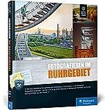 Fotografieren im Ruhrgebiet: Der Foto-Reiseführer für Ihre Fototour im Pott - Thomas Pflaum