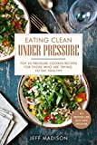 Eating Clean Under Pressure: Top 25 Pressure Cooker Recipes For Those Who Are Trying To Eat Healthy (Good Food Series)