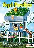 Vogel-Paradiese. Nistkästen aus Holz, Vogelbäder und Spielplätze selber machen (Creativ-Taschenbuecher. CTB)