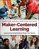 Maker-Centered Learning: Empowering Young People to Shape Their Worlds by Edward P. Clapp (2016-12-05)