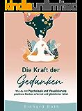 Die Kraft Der Gedanken: Wie Du Mit Psychologie Und Visualisierung Positives Denken Erlernst und Glücklicher Lebst (German Edition)