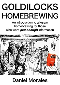 Goldilocks Homebrewing: An Introduction to All-grain Homebrewing for Those Who Want Just Enough Information (English Edition) di [Morales, Daniel]