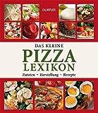 Das kleine Pizza-Lexikon: Zutaten, Herstellung, Rezepte