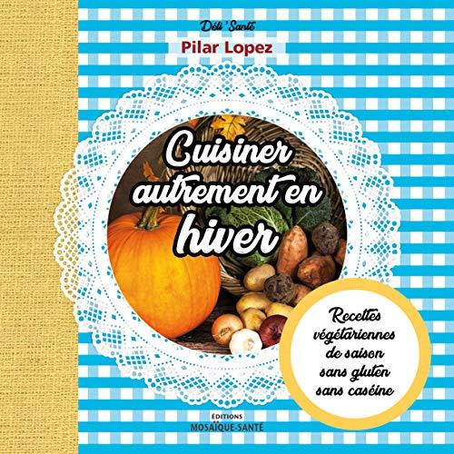 Cuisiner autrement en hiver - Recettes végétariennes, de saison, sans gluten, sans caséine
