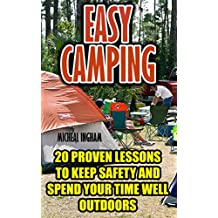 Easy Camping: 20 Proven Lessons To Keep Safety And Spend Your Time Well Outdoors: (Camping Hacks)