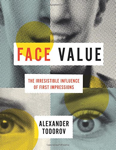 Face Value: The Irresistible Influence of First Impressions por Alexander Todorov