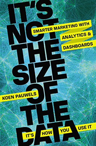 It's Not the Size of the Data - It's How You Use It: Smarter Marketing with Analytics and Dashboards por Koen Pauwels