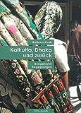 Kalkutta, Dhaka und zurück: Bengalische Begegnungen - Barbara Knab