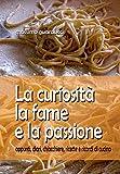 La curiosità la fame e la passione. Appunti, diari, chiacchiere, ricette e ricordi di cucina