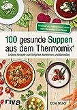 100 gesunde Suppen aus dem Thermomix®: Leckere Rezepte zum Entgiften, Abnehmen und Genießen - Doris Muliar