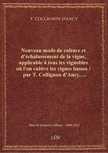 Nouveau mode de culture et d'échalassement de la vigne, applicable à tous les vignobles où l'on cult par T. COLLIGNON D'ANCY