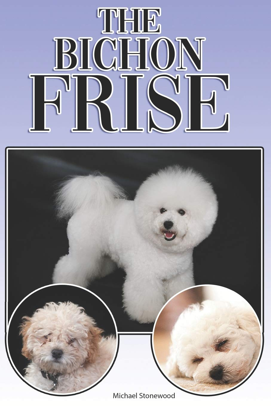 The Bichon Frise: A Complete and Comprehensive Beginners Guide to: Buying, Owning, Health, Grooming, Training, Obedience, Understanding and Caring for Your Bichon Frise