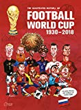 The Illustrated History of Football World Cup 1930-2018: Collector's Edition