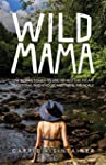 Wild Mama: One Woman's Quest to Live...