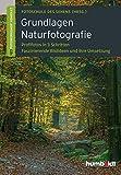 Grundlagen Naturfotografie: Profifotos in drei Schritten. Faszinierende Bildideen und ihre Umsetzung