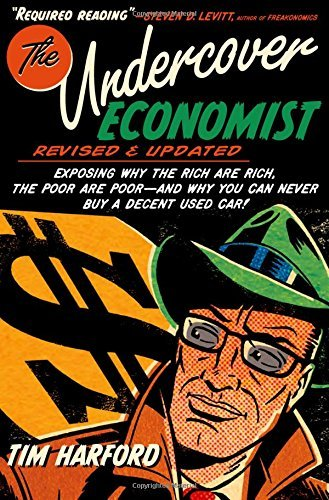 The Undercover Economist, Revised and Updated Edition: Exposing Why the Rich Are Rich, the Poor Are Poor - and Why You Can Never Buy a Decent Used Car! by Tim Harford (2012-08-15)