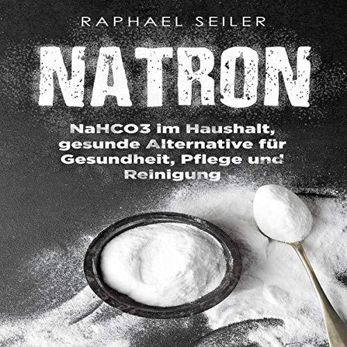 Natron: NaHCO3 im Haushalt, gesunde Alternative für Gesundheit, Pflege und Reinigung [Soda: NaHCO3 in the Household, a Healthy Alternative for Health, Care and Cleaning]