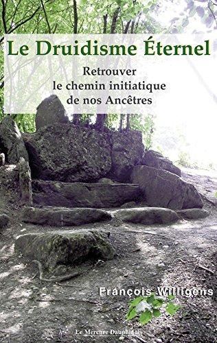 Le Druidisme Eternel: Retrouver le chemin initiatique de nos Ancêtres par François Willigens