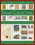 The Complete Illustrated Guide to Stamp Collecting: Everything You Need to Know About the World's Favourite Hobby and the Many Ways to Build a ... Famous Issues and Over 500 Images of Stamps