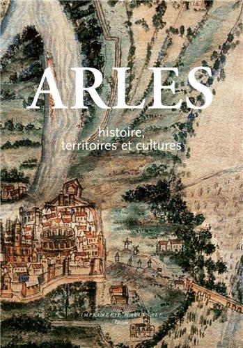 Arles : Histoire, territoires et cultures par Jean-Maurice Rouquette, Paul Allard, Régis Bertrand, Marc Heijmans
