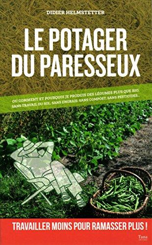 Le potager du paresseux - ou comment produire des légumes plus que bio, sans travail du sol, sans engrais, sans pesticide par Didier Helmstetter