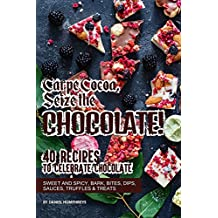 Carpe Cocoa, Seize the Chocolate!: 40 Recipes to Celebrate Chocolate - Sweet and Spicy; Bark, Bites, Dips, Sauces, Truffles Treats (English Edition)