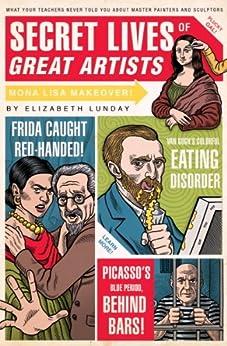 Secret Lives of Great Artists: What Your Teachers Never Told You about Master Painters and Sculptors par [Lunday, Elizabeth]