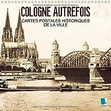 Cologne Autrefois - Cartes Postales Historiques De La Ville 2018: Cologne : Tradition Et Histoire De La Ville