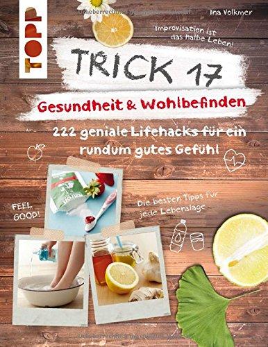 Trick 17 - Gesundheit & Wohlbefinden: 222 geniale Lifehacks für ein rundum gutes Gefühl