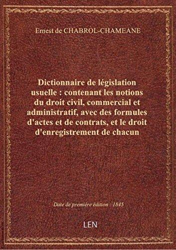 Dictionnaire delégislationusuelle: contenantles notions dudroitcivil, commercial etadministra par Ernest de CHABROL-CH