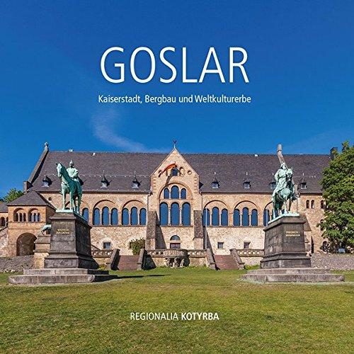 Goslar: Kaiserstadt, Bergbau und Weltkulturerbe, Regionalführer durch die alte Kaiserstadt Goslar, Regionalia Kotyrba