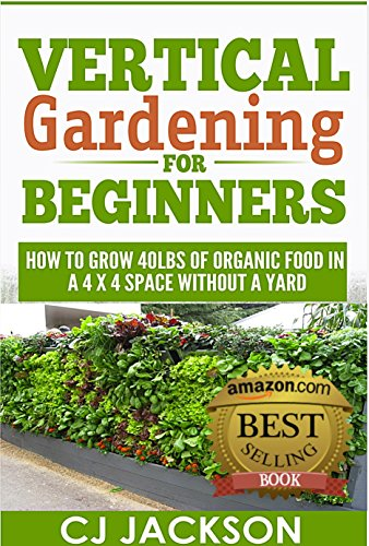 free kindle book Vertical Gardening for Beginners: How To Grow 40 Pounds of Organic Food in a 4x4 Space Without a Yard (vertical gardening, urban gardening, urban homestead, ... survival guides, survivalist series)