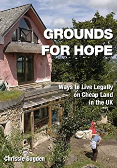 Grounds For Hope: Ways To Live Legally On Cheap Land In The UK By [