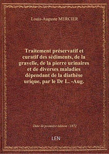 Traitement préservatif et curatif des sédiments, de la gravelle, de la pierre urinaires et de divers par Louis-Auguste MERCIE