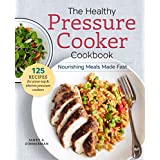 The Healthy Pressure Cooker Cookbook: Nourishing Meals Made Fast