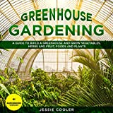Greenhouse Gardening: A Guide to Build a Greenhouse and Grow Vegetables, Herbs and Fruit, Foods and Plants