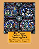The Vintage Stained Glass Colouring Book: 50 Original Historic Designs To Colour
